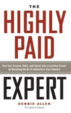 The Highly Paid Expert - Turn Your Passion, Skills, and Talents Into A Lucrative Career by Becoming The Go-To Authority In Your Industry ebook by Debbie Allen