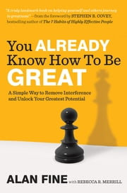 You Already Know How to Be Great - A Simple Way to Remove Interference and Unlock Your Greatest Potential ebook by Alan Fine,Rebecca R. Merrill