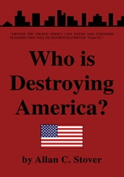 Who is Destroying America? ebook by Allan C. Stover