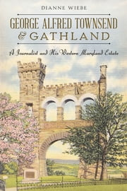 George Alfred Townsend and Gathland - A Journalist and His Western Maryland Estate ebook by Dianne Wiebe,Dan Spedden