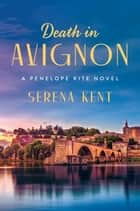 Death in Avignon - A Penelope Kite Novel ebook by Serena Kent