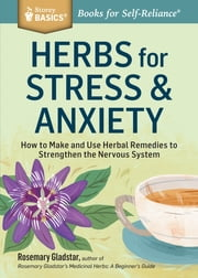 Herbs for Stress & Anxiety - How to Make and Use Herbal Remedies to Strengthen the Nervous System. A Storey BASICS® Title ebook by Rosemary Gladstar