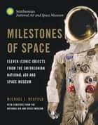 Milestones of Space - Eleven Iconic Objects from the Smithsonian National Air and Space Museum ebook by Michael J. Neufeld, Curators of the National Air and Space Museum, Collins,...