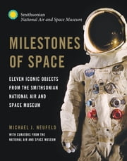 Milestones of Space - Eleven Iconic Objects from the Smithsonian National Air and Space Museum ebook by Michael J. Neufeld,Curators of the National Air and Space Museum,Collins,David,DeVorkin,Hollins,Lassman,Launius,Leslie