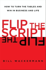 Flip the Script - How to Turn the Tables and Win in Business and Lif ebook by Bill Wackermann