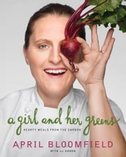 A Girl and Her Greens - Hearty Meals from the Garden ebook by April Bloomfield,JJ Goode, EdD.