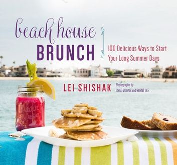 Beach House Brunch - 100 Delicious Ways to Start Your Long Summer Days ebook by Lei Shishak,Chau Vuong,Brent Lee