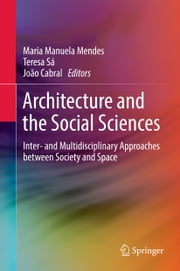 Architecture and the Social Sciences - Inter- and Multidisciplinary Approaches between Society and Space ebook by Maria Manuela Mendes, Teresa Sá, João Cabral