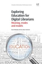 Exploring Education for Digital Librarians ebook by Sue Myburgh,Anna Maria Tammaro
