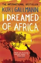 I Dreamed of Africa ebook by Kuki Gallmann