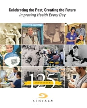 Celebrating the Past, Creating the Future, Improving Health Every Day - Sentara Healthcare Celebrates 125 Anniversary ebook by Lisa P. Schulwolf,Halley L. Fehner