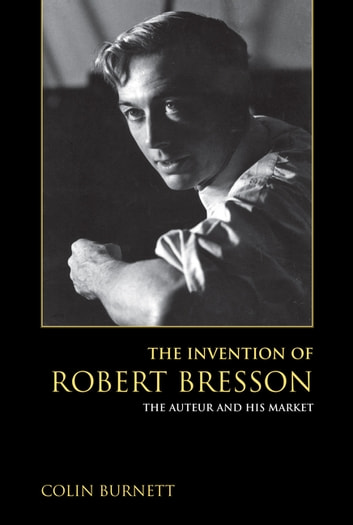 The Invention of Robert Bresson - The Auteur and His Market ebook by Colin Burnett