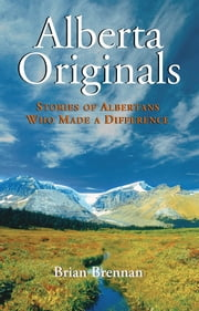 Alberta Originals - Stories of Albertans Who Made a Difference ebook by Brian Brennan