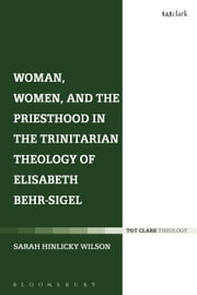 Woman, Women, and the Priesthood in the Trinitarian Theology of Elisabeth Behr-Sigel ebook by Rev Dr Sarah Hinlicky Wilson