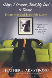 Things I Learned About My Dad in Therapy Essays ebook by Heather B Armstrong