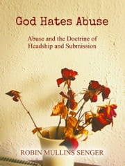 God Hates Abuse: Abuse and the Doctrine of Headship and Submission ebook by Robin Mullins Senger