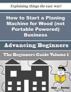 How to Start a Planing Machine for Wood (not Portable Powered) Business (Beginners Guide) ebook by Myrtis Sterling