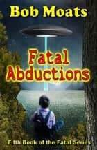 Fatal Abductions ebook by Bob Moats