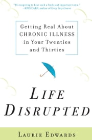 Life Disrupted: Getting Real About Chronic Illness in Your Twenties and Thirties - Getting Real About Chronic Illness in Your Twenties and Thirties ebook by Laurie Edwards