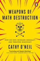 Weapons of Math Destruction - How Big Data Increases Inequality and Threatens Democracy ebook by Cathy O'Neil
