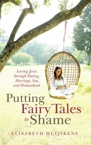 Putting Fairy Tales to Shame - Loving Jesus through Dating, Marriage, Sex, and Womanhood ebook by Elisabeth Huijskens