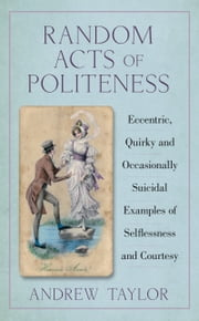 Random Acts of Politeness - Eccentric, Quirky and Ocassionally Suicidal Examples of Selflessness and Courtesy ebook by Andrew Taylor