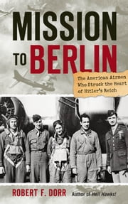 Mission to Berlin - The American Airmen Who Struck the Heart of Hitler's Reich ebook by Robert F. Dorr