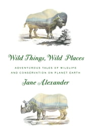 Wild Things, Wild Places - Adventurous Tales of Wildlife and Conservation on Planet Earth ebook by Jane Alexander