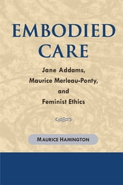 Embodied Care: Jane Addams, Maurice Merleau-Ponty, and Feminist Ethics ebook by Maurice Hamington