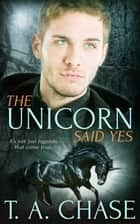 The Unicorn Said Yes ebook by T.A. Chase