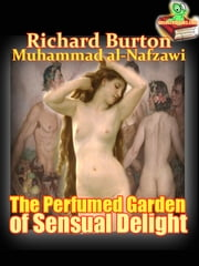 The Perfumed Garden of Sensual Delight a Manual of Arabian Erotology of of The Cheikh Nefzaoui - (Historical Story) ebook by Richard Francis Burton