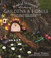 Magical Miniature Gardens & Homes - Create Tiny Worlds of Fairy Magic & Delight with Natural, Handmade Décor ebook by Donni Webber