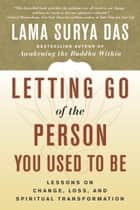 Letting Go of the Person You Used to Be - Lessons on Change, Loss, and Spiritual Transformation ebook by Lama Surya Das