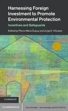 Harnessing Foreign Investment to Promote Environmental Protection - Incentives and Safeguards ebook by Professor Pierre-Marie Dupuy, Professor Jorge E. Viñuales