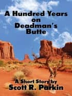 A Hundred Years on Deadman's Butte ebook by Scott R. Parkin
