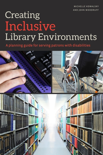 Creating Inclusive Library Environments - A Planning Guide for Serving Patrons with Disabilities ebook by Kowalsky,Woodruff