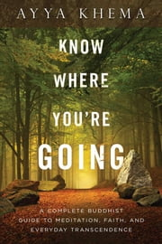 Know Where You're Going - A Complete Buddhist Guide to Meditation, Faith, and Everyday Transcendence ebook by Ayya Ayya Khema