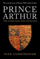 Prince Arthur - The Tudor King Who Never Was ebook by