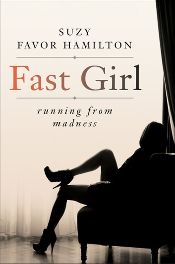 Fast Girl - A Life Spent Running From Madness ebook by Suzy Favor Hamilton