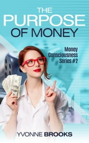 The Purpose of Money: Financial Consciousness Series #2 ebook by Yvonne Brooks