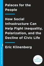 Palaces for the People - How Social Infrastructure Can Help Fight Inequality, Polarization, and the Decline of Civic Life ebook by Eric Klinenberg