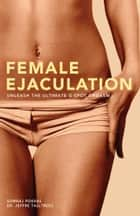 Female Ejaculation - Unleash the Ultimate G-Spot Orgasm ebook by Somraj Pokras, Ph.D. Jeffre Talltrees