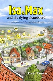 Isa and Max and the flying skateboard - an exciting account of a mysterious adventure ebook by Karin Thomas