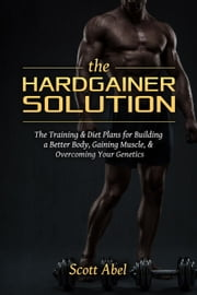The Hardgainer Solution ebook by Scott Abel