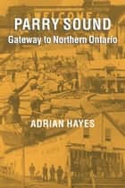 Parry Sound - Gateway to Northern Ontario ebook by Adrian Hayes