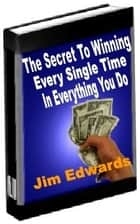 The Secret to Winning Every Single Time… In Everything You Do - How To Rise Above The Competition? ebook by Jim Edwards