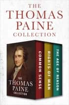 The Thomas Paine Collection - Common Sense, Rights of Man, and The Age of Reason ebook by Thomas Paine