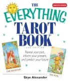 The Everything Tarot Book - Reveal Your Past, Inform Your Present, And Predict Your Future ebook by Skye Alexander