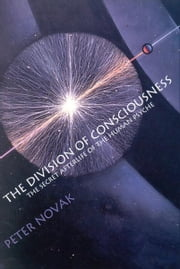 The Division of Consciousness: The Secret Afterlife of the Human Psyche ebook by Peter Novak