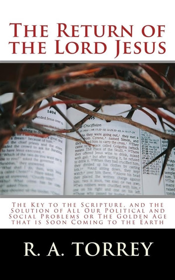 The Return of the Lord Jesus - The Key to the Scripture, and the Solution of All Our Political and Social Problems or The Golden Age that is Soon Coming to the Earth ebook by R. A. Torrey